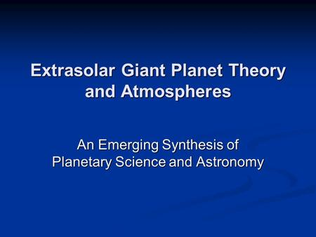 Extrasolar Giant Planet Theory and Atmospheres An Emerging Synthesis of Planetary Science and Astronomy.