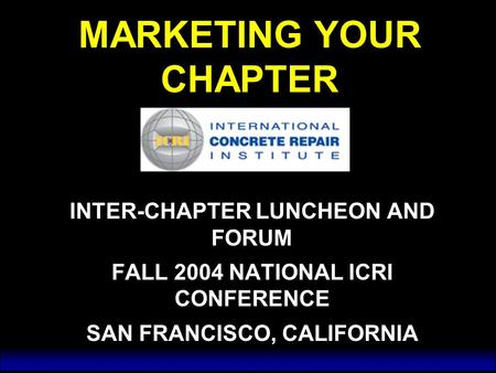 MARKETING YOUR CHAPTER INTER-CHAPTER LUNCHEON AND FORUM FALL 2004 NATIONAL ICRI CONFERENCE SAN FRANCISCO, CALIFORNIA INTER-CHAPTER LUNCHEON AND FORUM FALL.