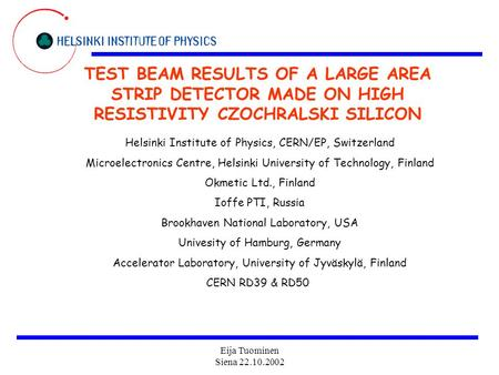 Eija Tuominen Siena 22.10.2002 TEST BEAM RESULTS OF A LARGE AREA STRIP DETECTOR MADE ON HIGH RESISTIVITY CZOCHRALSKI SILICON Helsinki Institute of Physics,