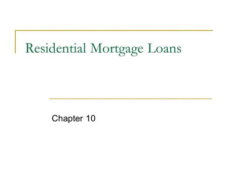 Residential Mortgage Loans Chapter 10. Mortgage Market pg 226 loan secured by collateral of specified real estate property which obliges borrower to make.