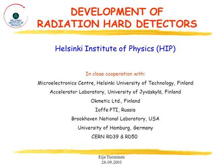 Eija Tuominen 26.09.2003 DEVELOPMENT OF RADIATION HARD DETECTORS Helsinki Institute of Physics (HIP) In close cooperation with: Microelectronics Centre,