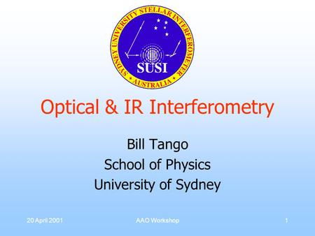 20 April 2001AAO Workshop1 Optical & IR Interferometry Bill Tango School of Physics University of Sydney.