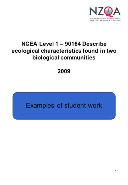1 NCEA Level 1 – 90164 Describe ecological characteristics found in two biological communities 2009 Examples of student work.