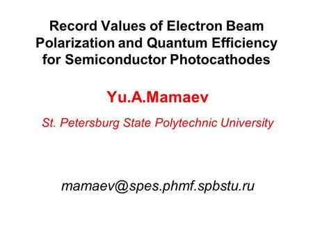 Record Values of Electron Beam Polarization and Quantum Efficiency for Semiconductor Photocathodes Yu.A.Mamaev St. Petersburg State Polytechnic University.