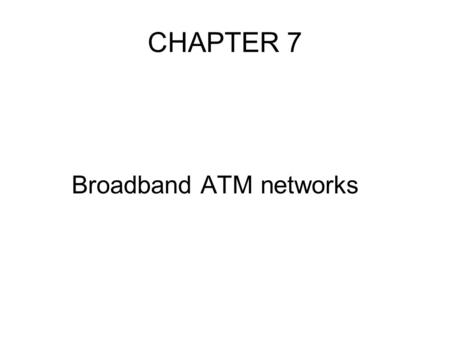 CHAPTER 7 Broadband ATM networks. topics Introduction Cell format and switching principles Switch architecture Protocol architecture ATM LAN's.