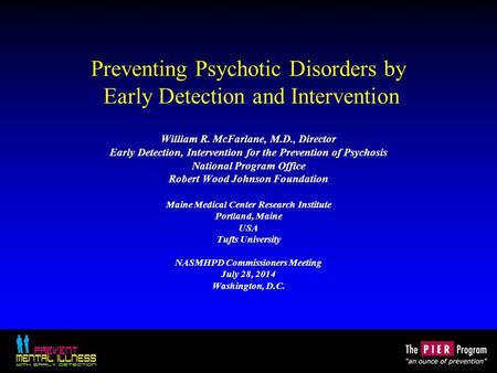Preventing Psychotic Disorders by Early Detection and Intervention William R. McFarlane, M.D., Director Early Detection, Intervention for the Prevention.