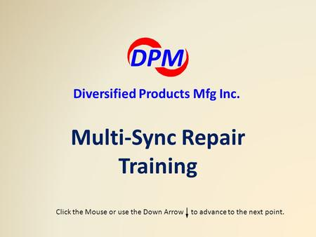 Multi-Sync Repair Training DPM Diversified Products Mfg Inc. Click the Mouse or use the Down Arrow to advance to the next point.