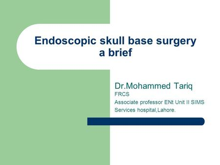 Endoscopic skull base surgery a brief Dr.Mohammed Tariq FRCS Associate professor ENt Unit II SIMS Services hospital,Lahore.