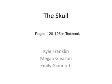 The Skull Kyle Franklin Megan Gleason Emily Giannotti Pages 120-126 in Textbook.