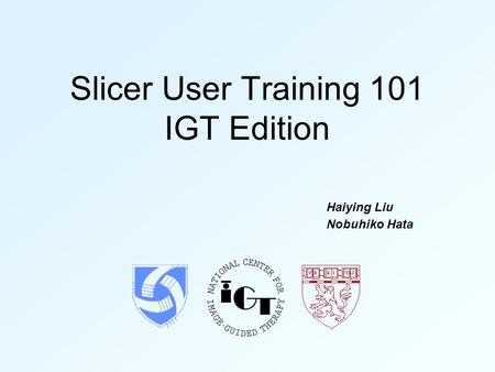 Slicer User Training 101 IGT Edition Haiying Liu Nobuhiko Hata.