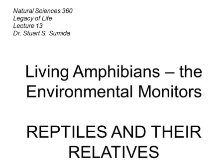 Natural Sciences 360 Legacy of Life Lecture 13 Dr. Stuart S. Sumida Living Amphibians – the Environmental Monitors REPTILES AND THEIR RELATIVES.