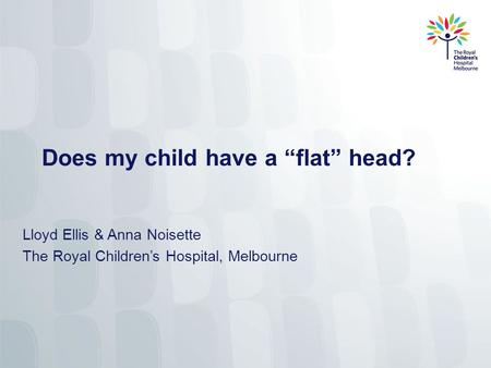 "Does my child have a ""flat"" head? Lloyd Ellis & Anna Noisette The Royal Children's Hospital, Melbourne."