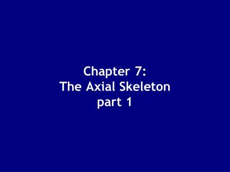 Chapter 7: The Axial Skeleton part 1. The Axial Skeleton - longitudinal axis Supports and protects organs in body cavities Attaches to muscles of: –head,