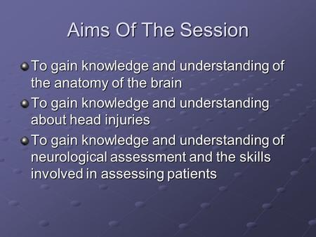 Aims Of The Session To gain knowledge and understanding of the anatomy of the brain To gain knowledge and understanding about head injuries To gain knowledge.