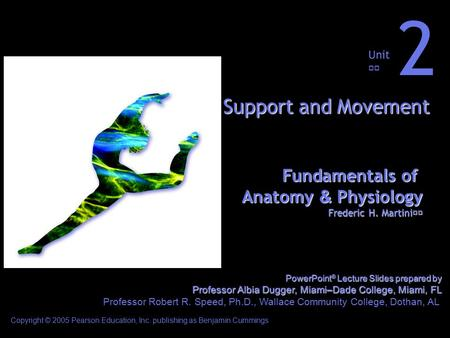 Fundamentals of Anatomy & Physiology Frederic H. Martini Unit 2 Support and Movement Copyright © 2005 Pearson Education, Inc. publishing as Benjamin Cummings.