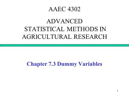 1 AAEC 4302 ADVANCED STATISTICAL METHODS IN AGRICULTURAL RESEARCH Chapter 7.3 Dummy Variables.