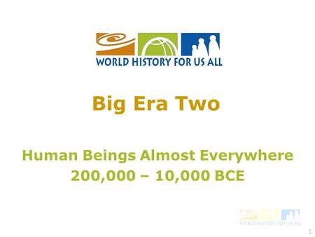 1 Human Beings Almost Everywhere 200,000 – 10,000 BCE Big Era Two.