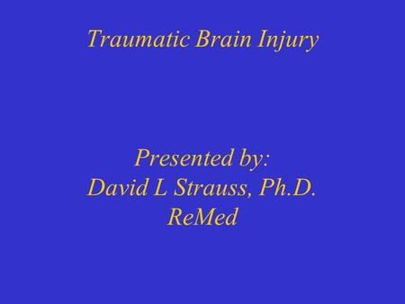 Traumatic Brain Injury Presented by: David L Strauss, Ph.D. ReMed.
