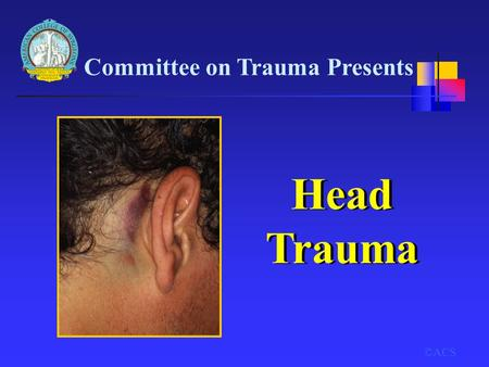 Head Trauma Committee on Trauma Presents ©ACS 6-1 Title Slide