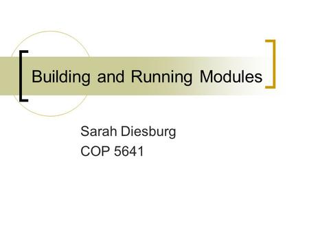 Building and Running Modules Sarah Diesburg COP 5641.
