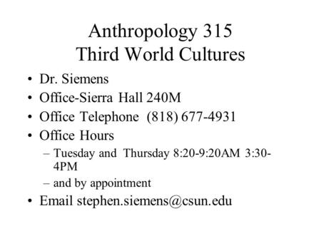 Anthropology 315 Third World Cultures Dr. Siemens Office-Sierra Hall 240M Office Telephone (818) 677-4931 Office Hours –Tuesday and Thursday 8:20-9:20AM.
