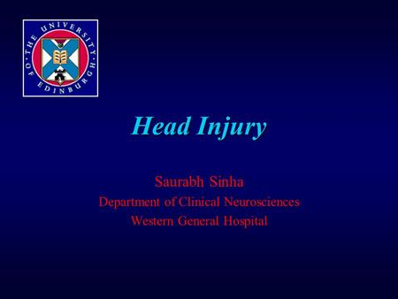 Head Injury Saurabh Sinha Department of Clinical Neurosciences Western General Hospital.