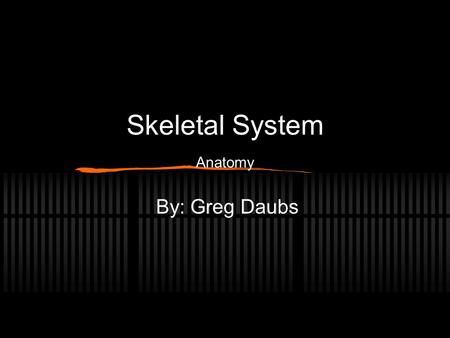 Skeletal System Anatomy By: Greg Daubs. Functions of Skeletal System Provides support and framework for body Protects delicate internal organs Also provides.