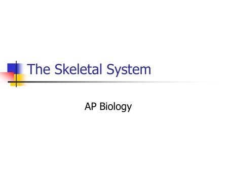 The Skeletal System AP Biology. Divisions of the Skeletal System Subdivided into two divisions: Axial Skeleton – bones that form the longitudinal axis.