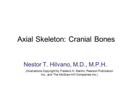 Axial Skeleton: Cranial Bones Nestor T. Hilvano, M.D., M.P.H. (Illustrations Copyright by Frederic H. Martini, Pearson Publication Inc., and The McGraw-Hill.