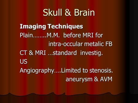 Skull & Brain Imaging Techniques Plain……..M.M. before MRI for intra-occular metalic FB intra-occular metalic FB CT & MRI …standard investig. US Angiography….Limited.