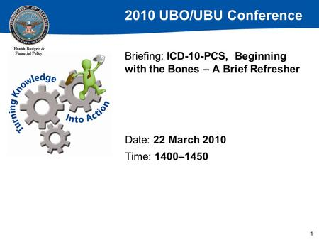 2010 UBO/UBU Conference Health Budgets & Financial Policy 1 Briefing: ICD-10-PCS, Beginning with the Bones – A Brief Refresher Date: 22 March 2010 Time: