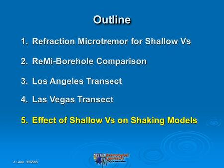 J. Louie 9/5/2005 OutlineOutline 1.Refraction Microtremor for Shallow Vs 2.ReMi-Borehole Comparison 3.Los Angeles Transect 4.Las Vegas Transect 5.Effect.