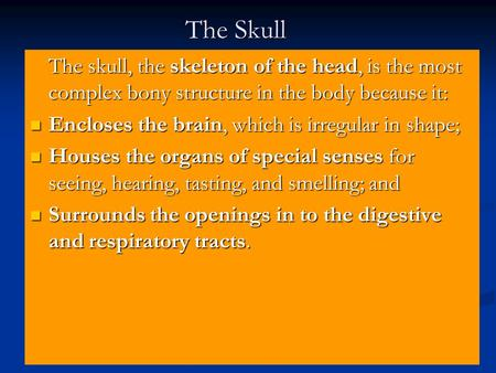 The Skull The skull, the skeleton of the head, is the most complex bony structure in the body because it: Encloses the brain, which is irregular in shape;