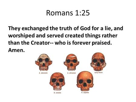 Romans 1:25 They exchanged the truth of God for a lie, and worshiped and served created things rather than the Creator-- who is forever praised. Amen.