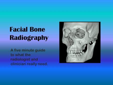 Facial Bone Radiography A five minute guide to what the radiologist and clinician really need.