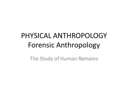PHYSICAL ANTHROPOLOGY Forensic Anthropology The Study of Human Remains.