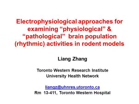 "Electrophysiological approaches for examining ""physiological"" & ""pathological"" brain population (rhythmic) activities in rodent models Liang Zhang Toronto."