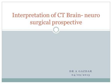 DR A GAZDAR 04/09/2013 Interpretation of CT Brain- neuro surgical prospective.