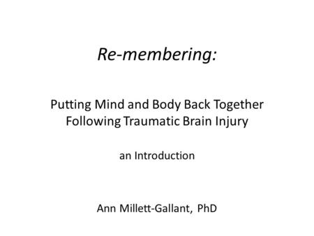 Re-membering: Putting Mind and Body Back Together Following Traumatic Brain Injury an Introduction Ann Millett-Gallant, PhD.