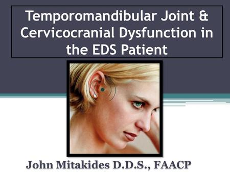 Temporomandibular Joint & Cervicocranial Dysfunction in the EDS Patient John Mitakides D.D.S., FAACP.
