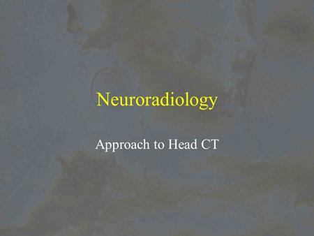 Neuroradiology Approach to Head CT. Rapid Assessment of CT head or Do I need to call a Neurosurgeon NOW!!! 1.Is the brain in the middle of the head? 2.Do.