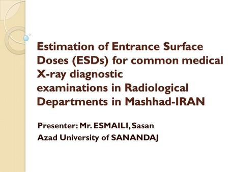Estimation of Entrance Surface Doses (ESDs) for common medical X-ray diagnostic examinations in Radiological Departments in Mashhad-IRAN Presenter: Mr.