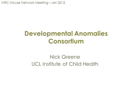 Developmental Anomalies Consortium Nick Greene UCL Institute of Child Health MRC Mouse Network Meeting – Jan 2012.