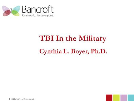 TBI In the Military Cynthia L. Boyer, Ph.D. © 2011 Bancroft | All rights reserved.