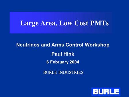 Large Area, Low Cost PMTs Neutrinos and Arms Control Workshop Paul Hink 6 February 2004 BURLE INDUSTRIES.