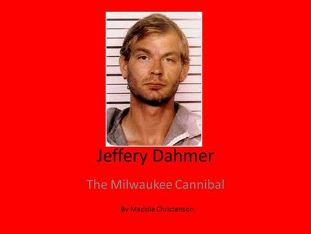 Jeffery Dahmer The Milwaukee Cannibal By Maddie Christenson.