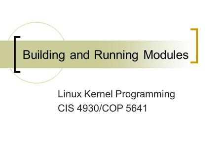 Building and Running Modules Linux Kernel Programming CIS 4930/COP 5641.
