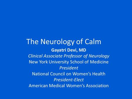 The Neurology of Calm Gayatri Devi, MD Clinical Associate Professor of Neurology New York University School of Medicine President National Council on Women's.