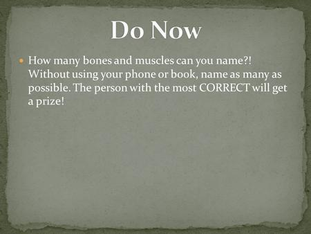 How many bones and muscles can you name?! Without using your phone or book, name as many as possible. The person with the most CORRECT will get a prize!