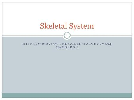 Skeletal System http://www.youtube.com/watch?v=e54m6XOpRgU.